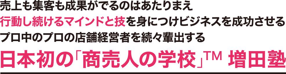 売上も集客も成果がでるのはあたりまえ 行動し続けるマインドと技を身につけビジネスを成功させる プロ中のプロの店舗経営者を続々輩出する 日本初の「商売人の学校」TM 増田塾